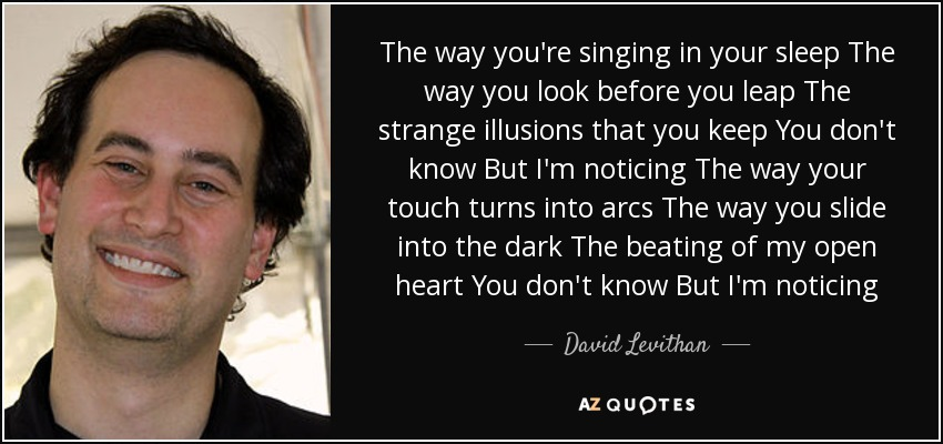 The way you're singing in your sleep The way you look before you leap The strange illusions that you keep You don't know But I'm noticing The way your touch turns into arcs The way you slide into the dark The beating of my open heart You don't know But I'm noticing - David Levithan