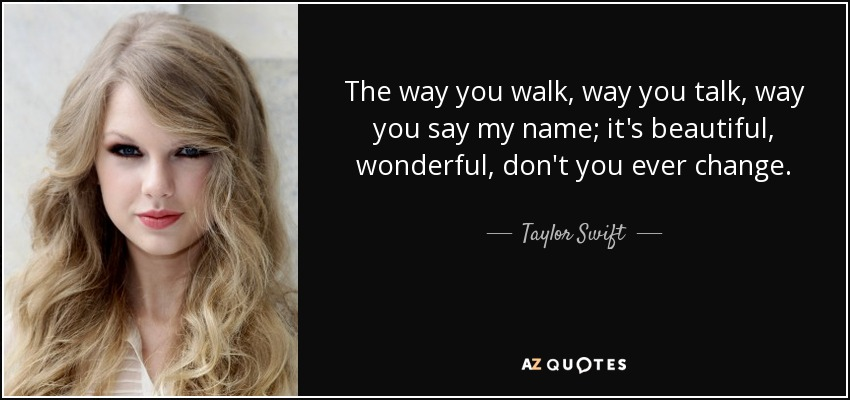 The way you walk, way you talk, way you say my name; it's beautiful, wonderful, don't you ever change. - Taylor Swift