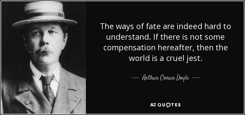 The ways of fate are indeed hard to understand. If there is not some compensation hereafter, then the world is a cruel jest. - Arthur Conan Doyle