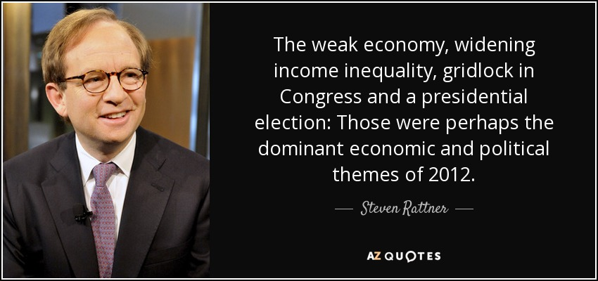 The weak economy, widening income inequality, gridlock in Congress and a presidential election: Those were perhaps the dominant economic and political themes of 2012. - Steven Rattner