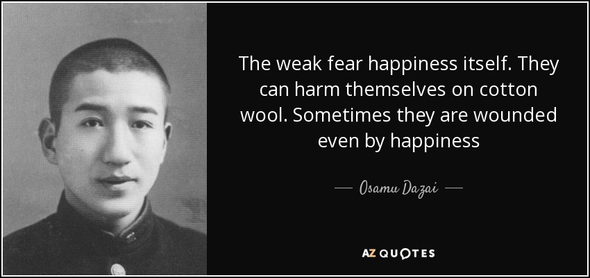 The weak fear happiness itself. They can harm themselves on cotton wool. Sometimes they are wounded even by happiness - Osamu Dazai