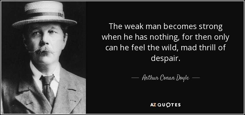 The weak man becomes strong when he has nothing, for then only can he feel the wild, mad thrill of despair. - Arthur Conan Doyle
