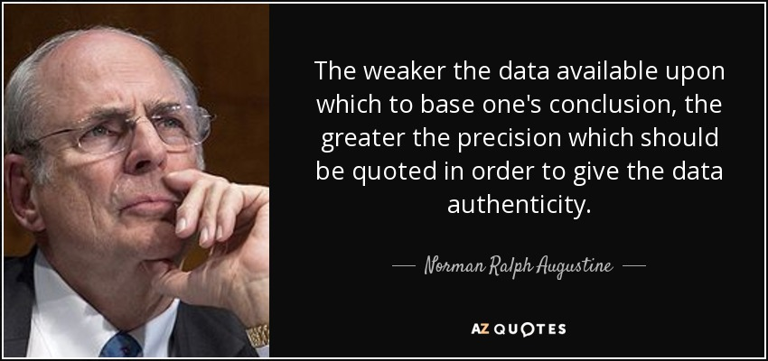 The weaker the data available upon which to base one's conclusion, the greater the precision which should be quoted in order to give the data authenticity. - Norman Ralph Augustine