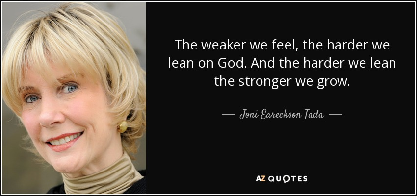 The weaker we feel, the harder we lean on God. And the harder we lean the stronger we grow. - Joni Eareckson Tada