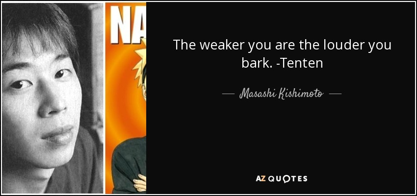 The weaker you are the louder you bark. -Tenten - Masashi Kishimoto