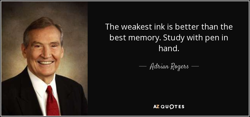 The weakest ink is better than the best memory. Study with pen in hand. - Adrian Rogers