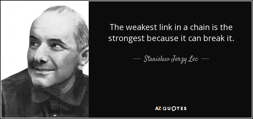 The weakest link in a chain is the strongest because it can break it. - Stanislaw Jerzy Lec