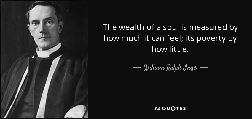 The wealth of a soul is measured by how much it can feel; its poverty by how little. - William Ralph Inge