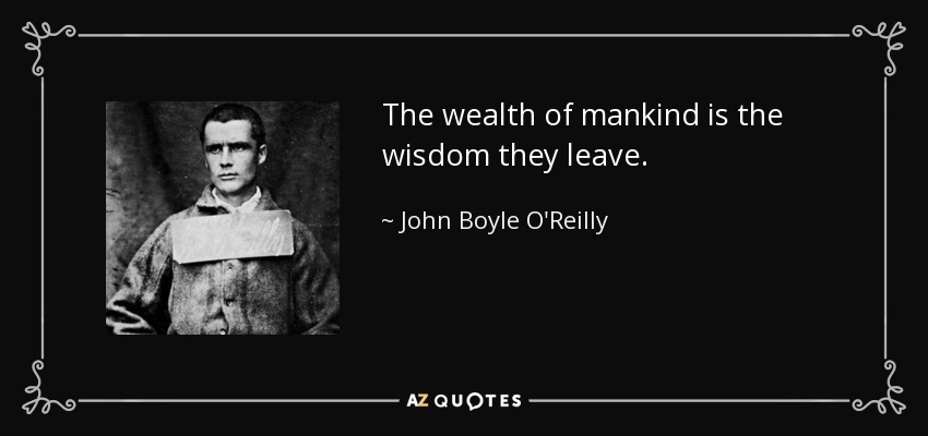 The wealth of mankind is the wisdom they leave. - John Boyle O'Reilly