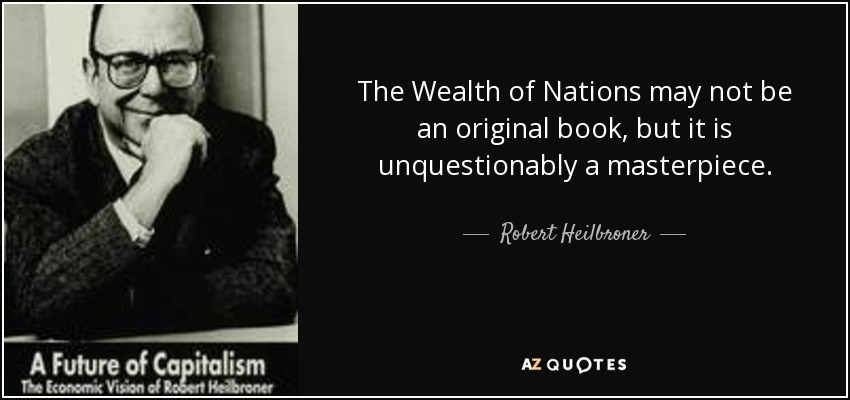 The Wealth of Nations may not be an original book, but it is unquestionably a masterpiece. - Robert Heilbroner