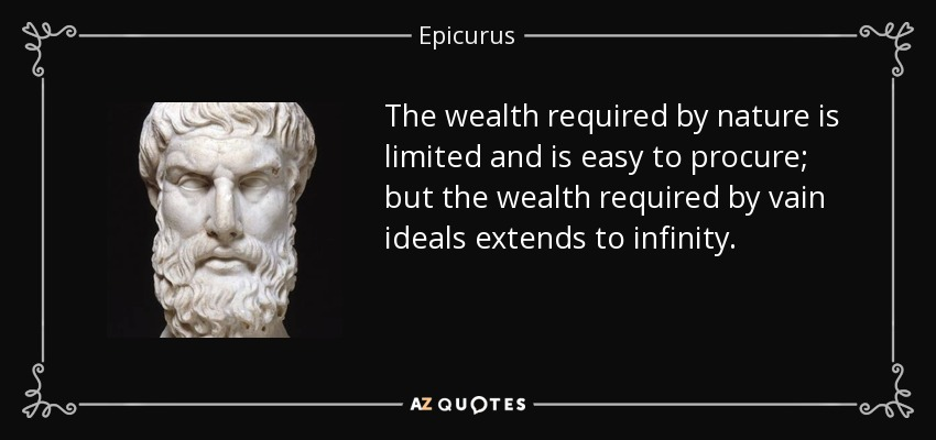 The wealth required by nature is limited and is easy to procure; but the wealth required by vain ideals extends to infinity. - Epicurus