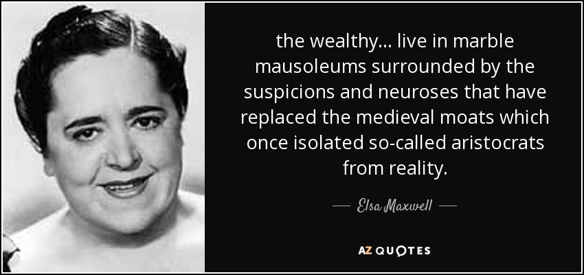 the wealthy ... live in marble mausoleums surrounded by the suspicions and neuroses that have replaced the medieval moats which once isolated so-called aristocrats from reality. - Elsa Maxwell