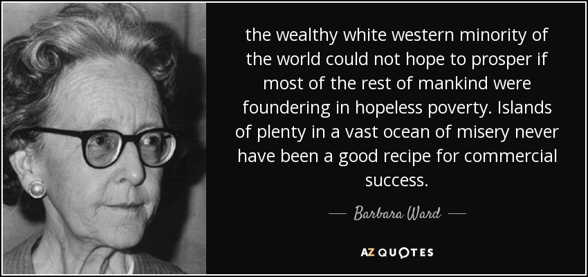 the wealthy white western minority of the world could not hope to prosper if most of the rest of mankind were foundering in hopeless poverty. Islands of plenty in a vast ocean of misery never have been a good recipe for commercial success. - Barbara Ward, Baroness Jackson of Lodsworth