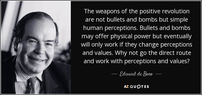 The weapons of the positive revolution are not bullets and bombs but simple human perceptions. Bullets and bombs may offer physical power but eventually will only work if they change perceptions and values. Why not go the direct route and work with perceptions and values? - Edward de Bono