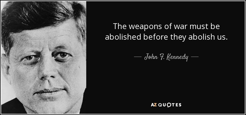 The weapons of war must be abolished before they abolish us. - John F. Kennedy