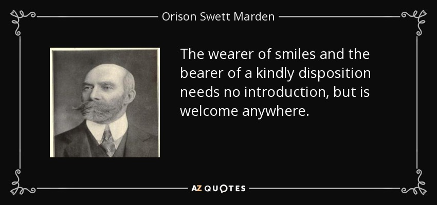 The wearer of smiles and the bearer of a kindly disposition needs no introduction, but is welcome anywhere. - Orison Swett Marden