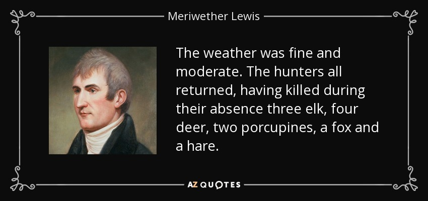The weather was fine and moderate. The hunters all returned, having killed during their absence three elk, four deer, two porcupines, a fox and a hare. - Meriwether Lewis