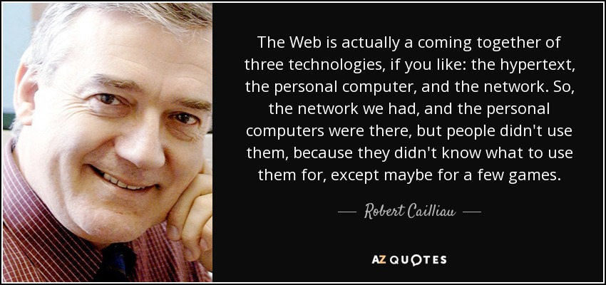 The Web is actually a coming together of three technologies, if you like: the hypertext, the personal computer, and the network. So, the network we had, and the personal computers were there, but people didn't use them, because they didn't know what to use them for, except maybe for a few games. - Robert Cailliau