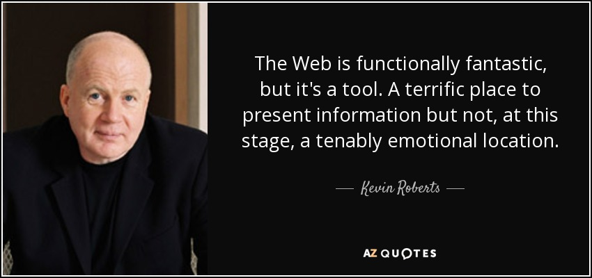 The Web is functionally fantastic, but it's a tool. A terrific place to present information but not, at this stage, a tenably emotional location. - Kevin Roberts