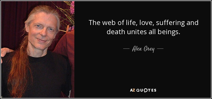 The web of life, love, suffering and death unites all beings. - Alex Grey