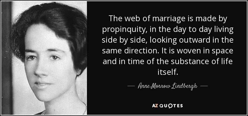 The web of marriage is made by propinquity, in the day to day living side by side, looking outward in the same direction. It is woven in space and in time of the substance of life itself. - Anne Morrow Lindbergh