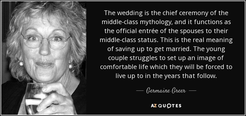The wedding is the chief ceremony of the middle-class mythology, and it functions as the official entrée of the spouses to their middle-class status. This is the real meaning of saving up to get married. The young couple struggles to set up an image of comfortable life which they will be forced to live up to in the years that follow. - Germaine Greer
