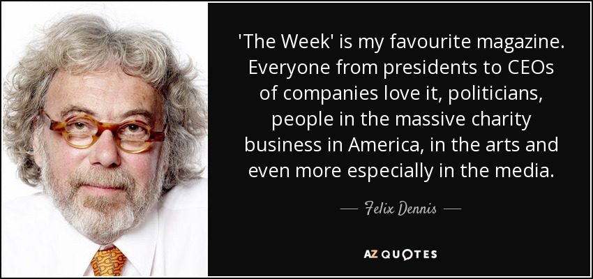 'The Week' is my favourite magazine. Everyone from presidents to CEOs of companies love it, politicians, people in the massive charity business in America, in the arts and even more especially in the media. - Felix Dennis