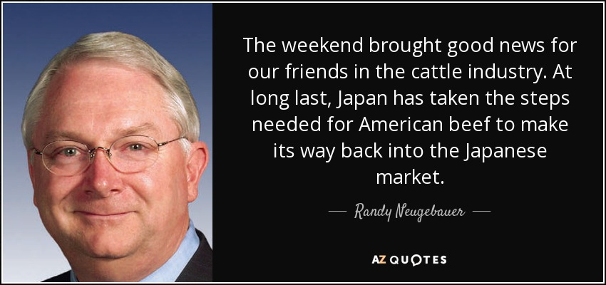 The weekend brought good news for our friends in the cattle industry. At long last, Japan has taken the steps needed for American beef to make its way back into the Japanese market. - Randy Neugebauer