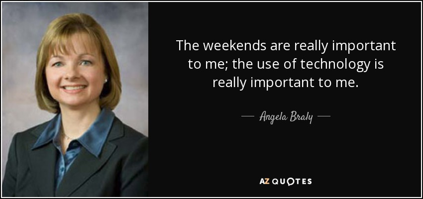 The weekends are really important to me; the use of technology is really important to me. - Angela Braly