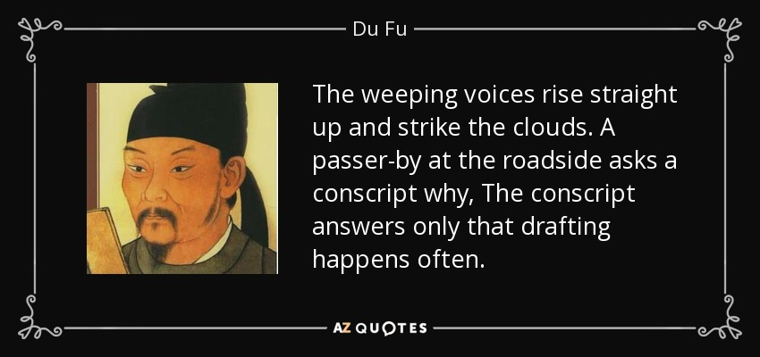 The weeping voices rise straight up and strike the clouds. A passer-by at the roadside asks a conscript why, The conscript answers only that drafting happens often. - Du Fu
