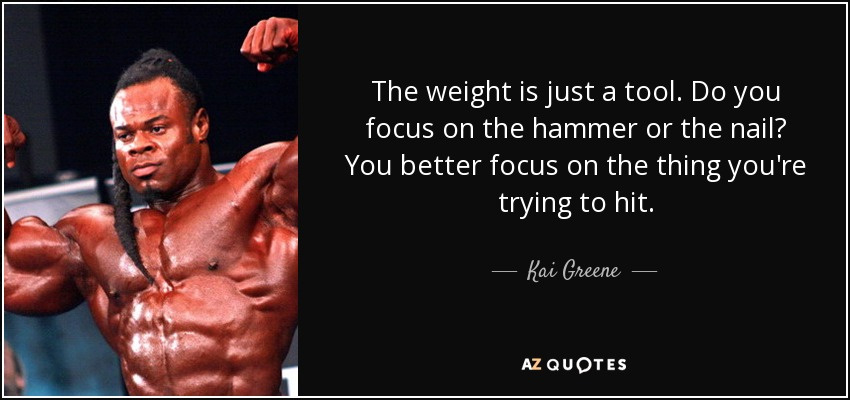 The weight is just a tool. Do you focus on the hammer or the nail? You better focus on the thing you're trying to hit. - Kai Greene