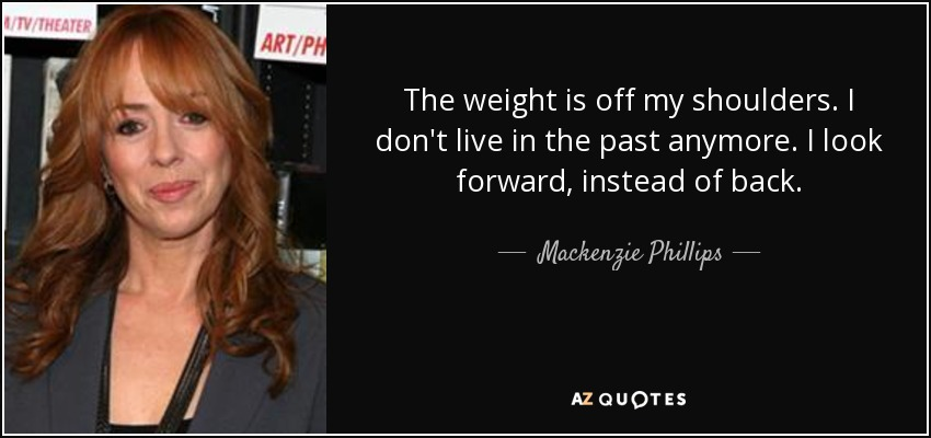 The weight is off my shoulders. I don't live in the past anymore. I look forward, instead of back. - Mackenzie Phillips