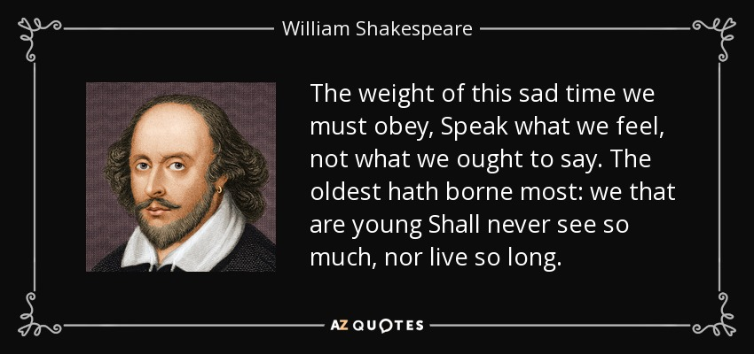 The weight of this sad time we must obey, Speak what we feel, not what we ought to say. The oldest hath borne most: we that are young Shall never see so much, nor live so long. - William Shakespeare
