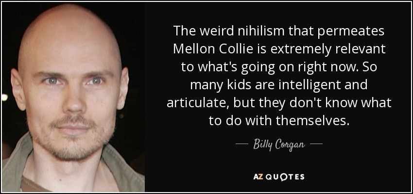The weird nihilism that permeates Mellon Collie is extremely relevant to what's going on right now. So many kids are intelligent and articulate, but they don't know what to do with themselves. - Billy Corgan