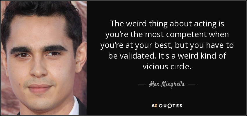 The weird thing about acting is you're the most competent when you're at your best, but you have to be validated. It's a weird kind of vicious circle. - Max Minghella