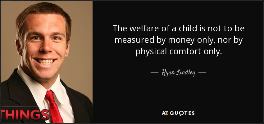 The welfare of a child is not to be measured by money only, nor by physical comfort only. - Ryan Lindley
