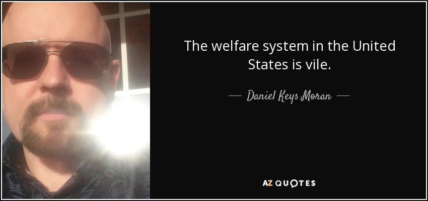 The welfare system in the United States is vile. - Daniel Keys Moran
