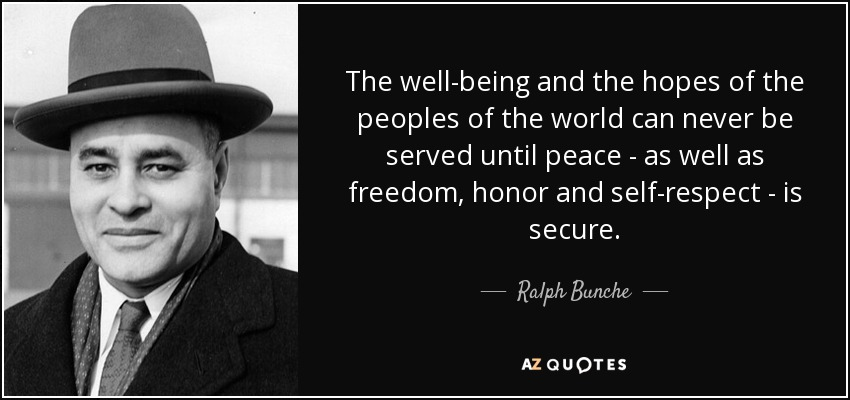 The well-being and the hopes of the peoples of the world can never be served until peace - as well as freedom, honor and self-respect - is secure. - Ralph Bunche