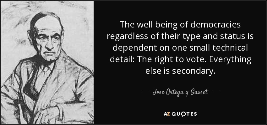 The well being of democracies regardless of their type and status is dependent on one small technical detail: The right to vote. Everything else is secondary. - Jose Ortega y Gasset