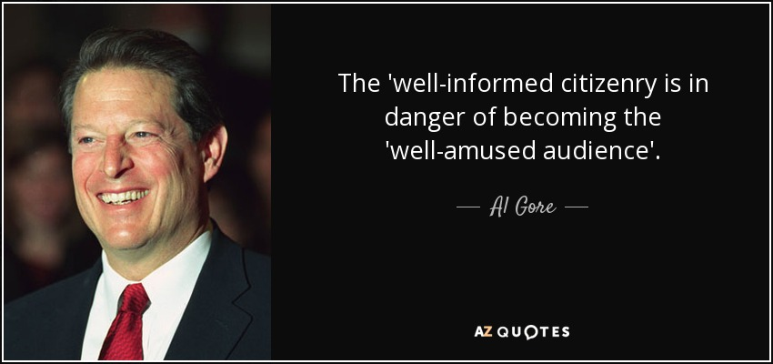 The 'well-informed citizenry is in danger of becoming the 'well-amused audience'. - Al Gore