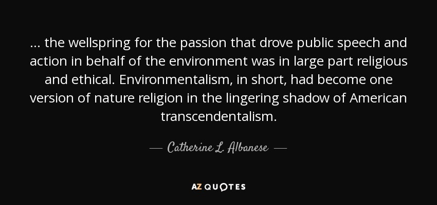 . . . the wellspring for the passion that drove public speech and action in behalf of the environment was in large part religious and ethical. Environmentalism, in short, had become one version of nature religion in the lingering shadow of American transcendentalism. - Catherine L. Albanese