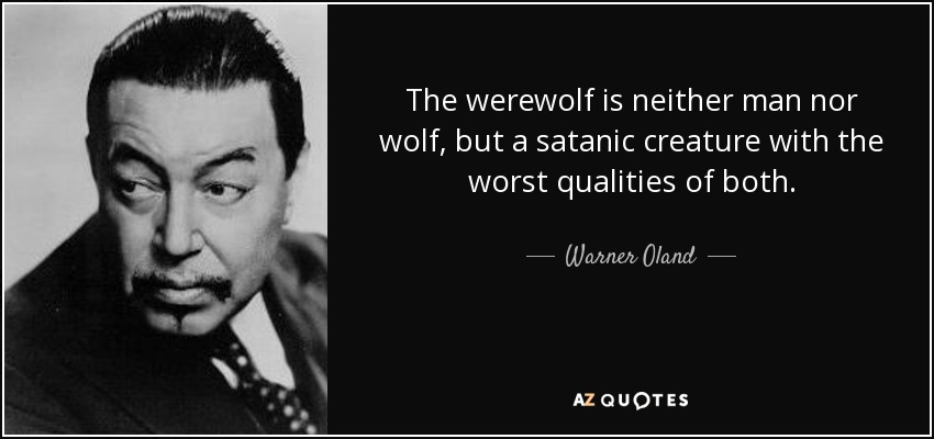 The werewolf is neither man nor wolf, but a satanic creature with the worst qualities of both. - Warner Oland