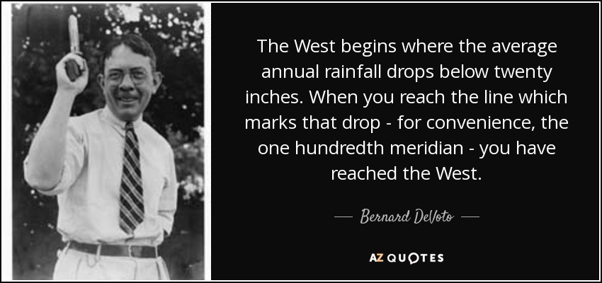 The West begins where the average annual rainfall drops below twenty inches. When you reach the line which marks that drop - for convenience, the one hundredth meridian - you have reached the West. - Bernard DeVoto