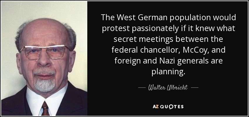 The West German population would protest passionately if it knew what secret meetings between the federal chancellor, McCoy, and foreign and Nazi generals are planning. - Walter Ulbricht