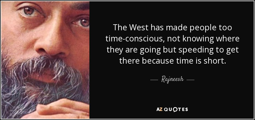 The West has made people too time-conscious, not knowing where they are going but speeding to get there because time is short. - Rajneesh