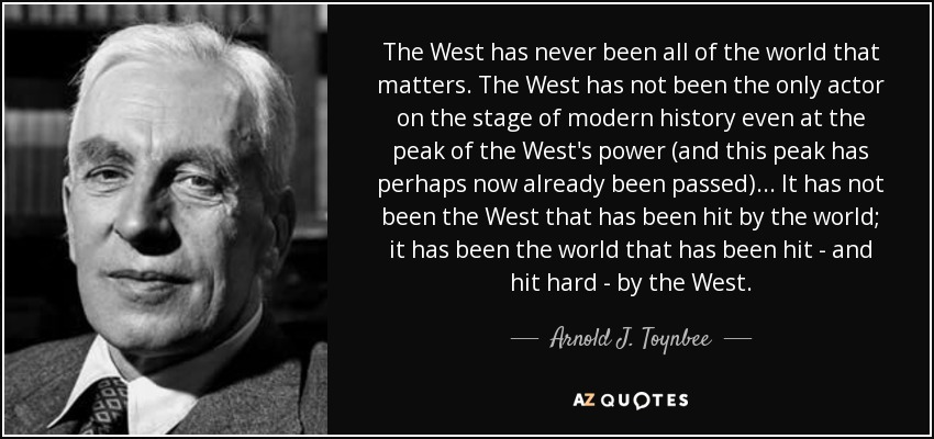 The West has never been all of the world that matters. The West has not been the only actor on the stage of modern history even at the peak of the West's power (and this peak has perhaps now already been passed)... It has not been the West that has been hit by the world; it has been the world that has been hit - and hit hard - by the West. - Arnold J. Toynbee