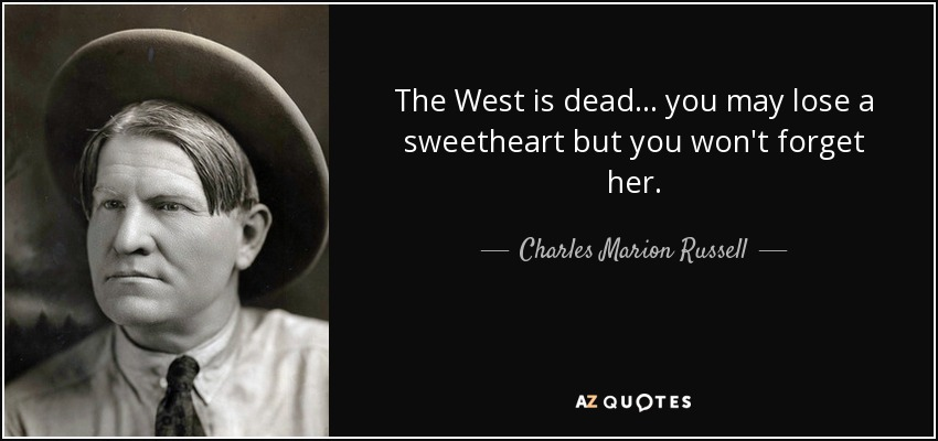 The West is dead... you may lose a sweetheart but you won't forget her. - Charles Marion Russell