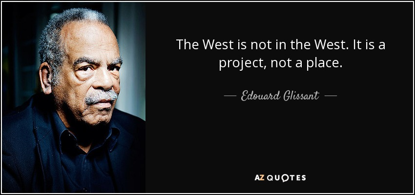 The West is not in the West. It is a project, not a place. - Edouard Glissant