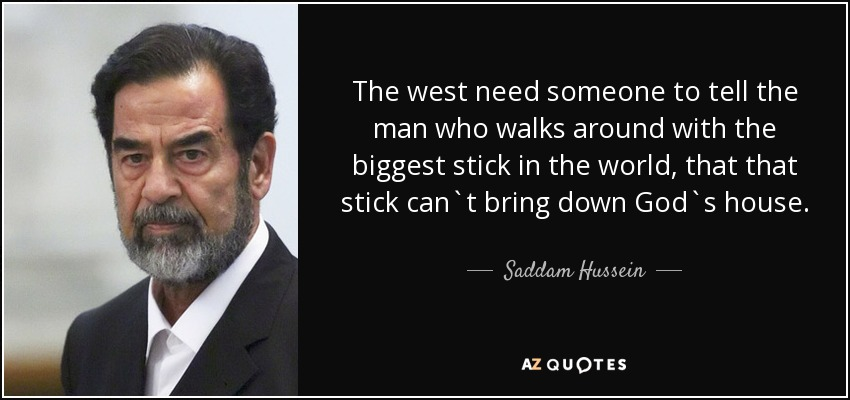 The west need someone to tell the man who walks around with the biggest stick in the world, that that stick can`t bring down God`s house. - Saddam Hussein