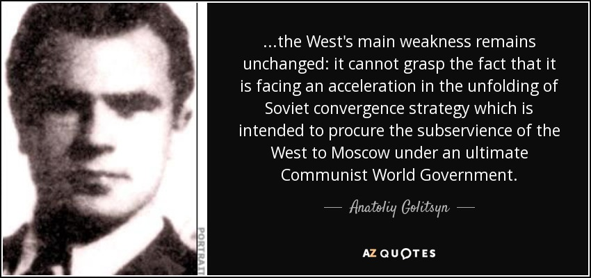 ...the West's main weakness remains unchanged: it cannot grasp the fact that it is facing an acceleration in the unfolding of Soviet convergence strategy which is intended to procure the subservience of the West to Moscow under an ultimate Communist World Government. - Anatoliy Golitsyn